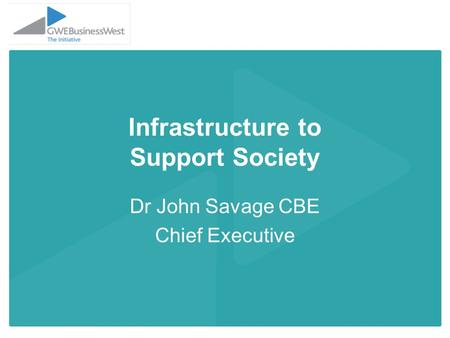 Infrastructure to Support Society Dr John Savage CBE Chief Executive.