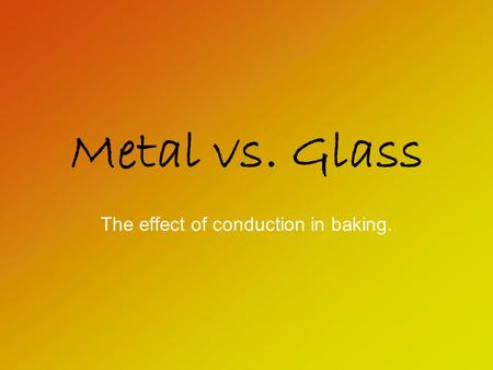 Metal vs. Glass The effect of conduction in baking.