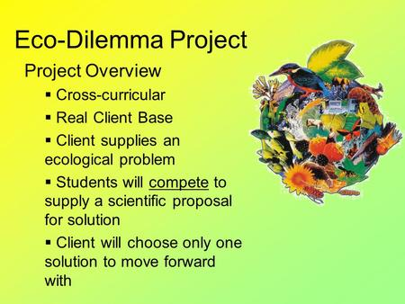 Eco-Dilemma Project Project Overview  Cross-curricular  Real Client Base  Client supplies an ecological problem  Students will compete to supply a.