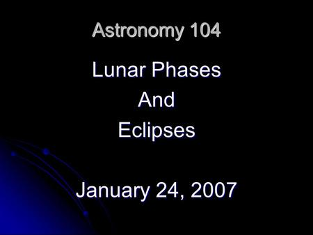 Astronomy 104 Lunar Phases AndEclipses January 24, 2007.