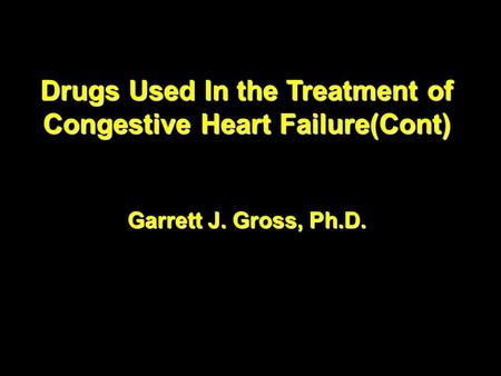 Drugs Used In the Treatment of Congestive Heart Failure(Cont) Garrett J. Gross, Ph.D. Drugs Used In the Treatment of Congestive Heart Failure(Cont) Garrett.