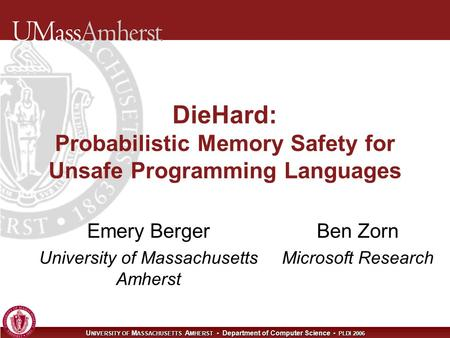 U NIVERSITY OF M ASSACHUSETTS A MHERST Department of Computer Science PLDI 2006 DieHard: Probabilistic Memory Safety for Unsafe Programming Languages Emery.