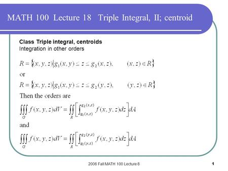 2006 Fall MATH 100 Lecture 81 MATH 100 Lecture 18 Triple Integral, II; centroid Class Triple integral, centroids Integration in other orders.
