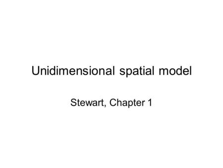 Unidimensional spatial model Stewart, Chapter 1. Plan of presentation Why do we care about theory or explanation at all? History of studying Congress.