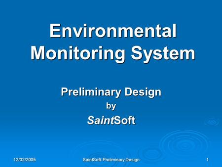 12/02/2005 SaintSoft: Preliminary Design 1 Environmental Monitoring System Preliminary Design by SaintSoft.