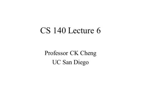 CS 140 Lecture 6 Professor CK Cheng UC San Diego.