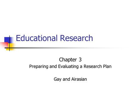 Educational Research Chapter 3 Preparing and Evaluating a Research Plan Gay and Airasian.