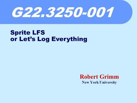 G22.3250-001 Robert Grimm New York University Sprite LFS or Let's Log Everything.