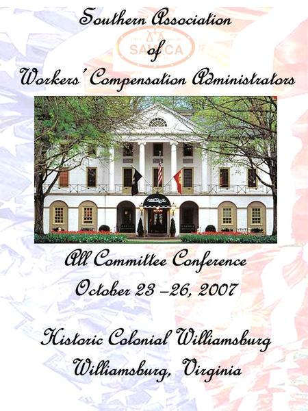 Southern Association of Workers' Compensation Administrators All Committee Conference October 23 –26, 2007 Historic Colonial Williamsburg Williamsburg,