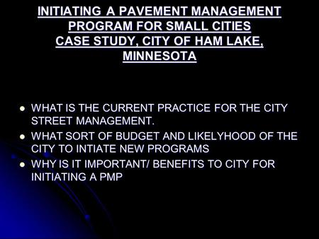 INITIATING A PAVEMENT MANAGEMENT PROGRAM FOR SMALL CITIES CASE STUDY, CITY OF HAM LAKE, MINNESOTA WHAT IS THE CURRENT PRACTICE FOR THE CITY STREET MANAGEMENT.