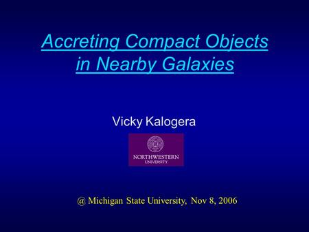 Accreting Compact Objects in Nearby Galaxies Vicky Michigan State University, Nov 8, 2006.