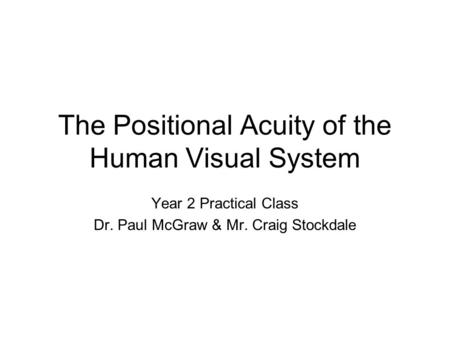 The Positional Acuity of the Human Visual System Year 2 Practical Class Dr. Paul McGraw & Mr. Craig Stockdale.