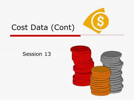 Cost Data (Cont) Session 13. Agenda  Continuation from sessions 10-11 on cost data.