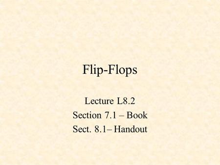 Flip-Flops Lecture L8.2 Section 7.1 – Book Sect. 8.1– Handout.
