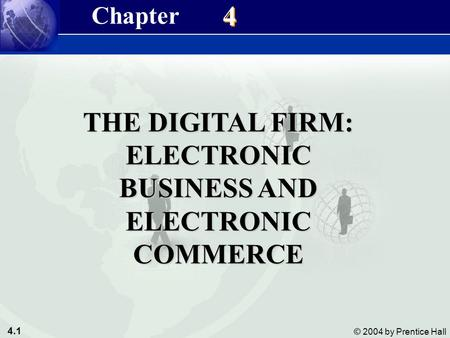 4.1 © 2004 by Prentice Hall Management Information Systems 8/<strong>e</strong> Chapter 4 The Digital Firm: Electronic <strong>Business</strong> & Electronic <strong>Commerce</strong> THE DIGITAL FIRM:
