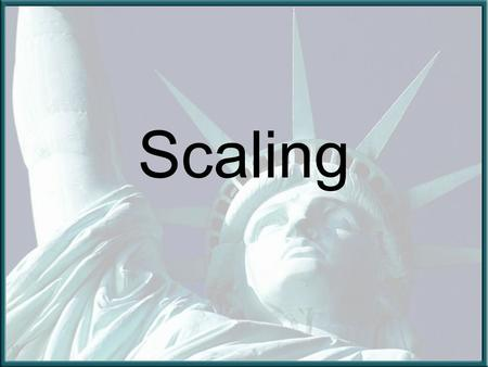 Scaling. Scaling is a skill used by many people for a variety of jobs Today we will learn this skill by making a scale model of the Statue of Liberty.