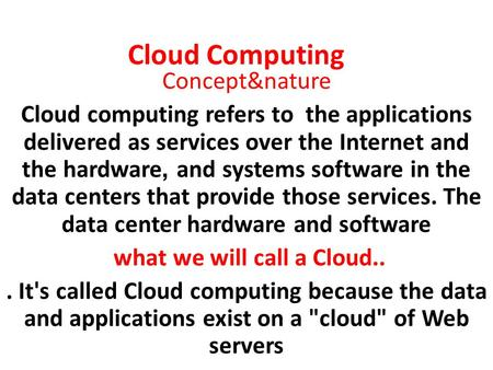 Cloud Computing Concept&nature Cloud computing refers to the applications delivered as services over the Internet and the hardware, and systems software.