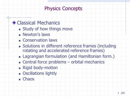 1 Physics Concepts Classical Mechanics Study of how things move Newton's laws Conservation laws Solutions in different reference frames (including rotating.