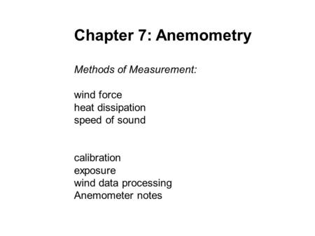 Chapter 7: Anemometry Methods of Measurement: wind force heat dissipation speed of sound calibration exposure wind data processing Anemometer notes.