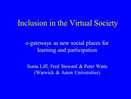 Inclusion in the Virtual Society e-gateways as new social places for learning and participation Sonia Liff, Fred Steward & Peter Watts (Warwick & Aston.