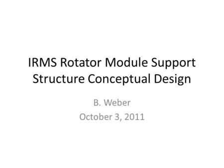 IRMS Rotator Module Support Structure Conceptual Design B. Weber October 3, 2011.