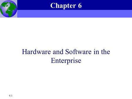 Essentials of Management Information Systems, 6e Chapter 6 Hardware and Software in the Enterprise 6.1 Hardware and Software in the Enterprise Chapter.