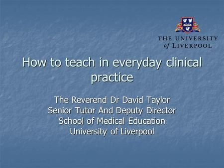 How to teach in everyday clinical practice The Reverend Dr David Taylor Senior Tutor And Deputy Director School of Medical Education University of Liverpool.
