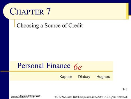 © The McGraw-Hill Companies, Inc., 2001. All Rights Reserved. Irwin/McGraw-Hill 7-1 C HAPTER 7 Personal Finance Choosing a Source of Credit Kapoor Dlabay.