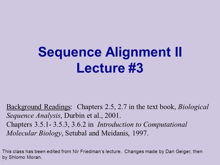 . Sequence Alignment II Lecture #3 This class has been edited from Nir Friedman's lecture. Changes made by Dan Geiger, then by Shlomo Moran. Background.