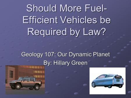 Should More Fuel- Efficient Vehicles be Required by Law? Geology 107: Our Dynamic Planet By: Hillary Green.