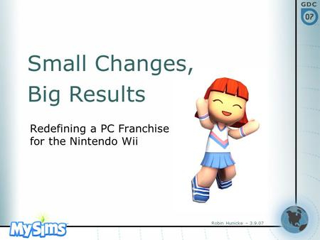 Robin Hunicke – 3.9.07 Redefining a PC Franchise for the Nintendo Wii Small Changes, Big Results.