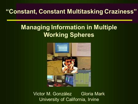 "Managing Information in Multiple Working Spheres Victor M. González Gloria Mark University of California, Irvine ""Constant, Constant Multitasking Craziness"""