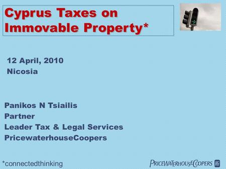  Cyprus Taxes on Immovable Property* *connectedthinking Panikos N Tsiailis Partner Leader Tax & Legal Services PricewaterhouseCoopers 12 April, 2010.