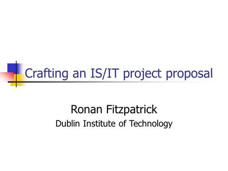 Crafting an IS/IT project proposal Ronan Fitzpatrick Dublin Institute of Technology.