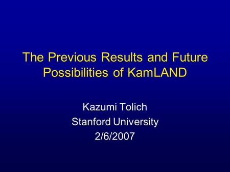 The Previous Results and Future Possibilities of KamLAND Kazumi Tolich Stanford University 2/6/2007.