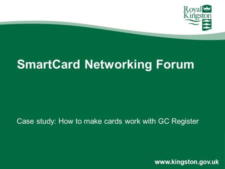 Www.kingston.gov.uk SmartCard Networking Forum Case study: How to make cards work with GC Register.
