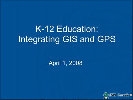 K-12 Education: Integrating GIS and GPS April 1, 2008.