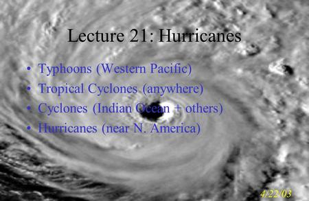 Lecture 21: Hurricanes Typhoons (Western Pacific) Tropical Cyclones (anywhere) Cyclones (Indian Ocean + others) Hurricanes (near N. America) 4/22/03.