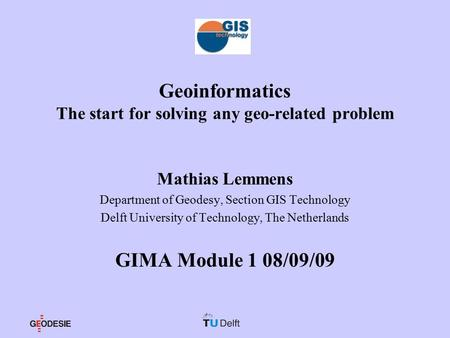 Geoinformatics The start for solving any geo-related problem Mathias Lemmens Department of Geodesy, Section GIS Technology Delft University of Technology,