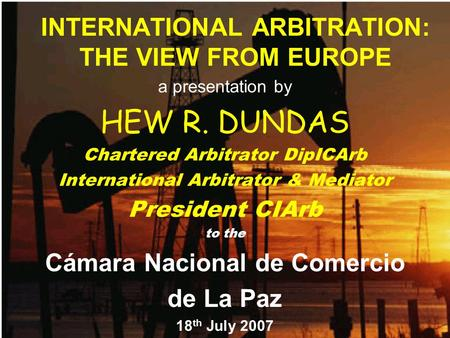 INTERNATIONAL ARBITRATION: THE VIEW FROM EUROPE a presentation by HEW R. DUNDAS Chartered Arbitrator DipICArb International Arbitrator & Mediator President.