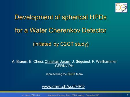 C. Joram CERN / PH International Scoping Study CERN Meeting September 2005 1 Development of spherical HPDs for a Water Cherenkov Detector (initiated by.
