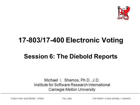 17-803/17-400 ELECTRONIC VOTING FALL 2004 COPYRIGHT © 2004 MICHAEL I. SHAMOS 17-803/17-400 Electronic Voting Session 6: The Diebold Reports Michael I.
