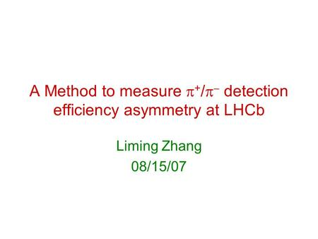 A Method to measure  + /   detection efficiency asymmetry at LHCb Liming Zhang 08/15/07.