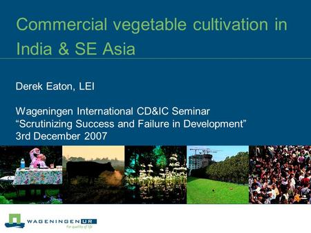 "Commercial vegetable cultivation in India & SE Asia Derek Eaton, LEI Wageningen International CD&IC Seminar ""Scrutinizing Success and Failure in Development"""