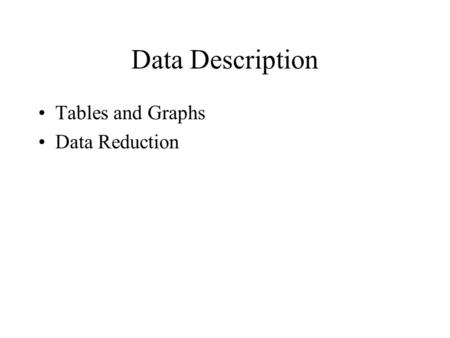Data Description Tables and Graphs Data Reduction.