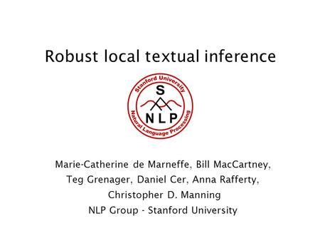 Robust local textual inference Marie-Catherine de Marneffe, Bill MacCartney, Teg Grenager, Daniel Cer, Anna Rafferty, Christopher D. Manning NLP Group.