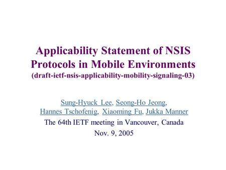 Applicability Statement of NSIS Protocols in Mobile Environments (draft-ietf-nsis-applicability-mobility-signaling-03) Sung-Hyuck Lee, Seong-Ho Jeong,