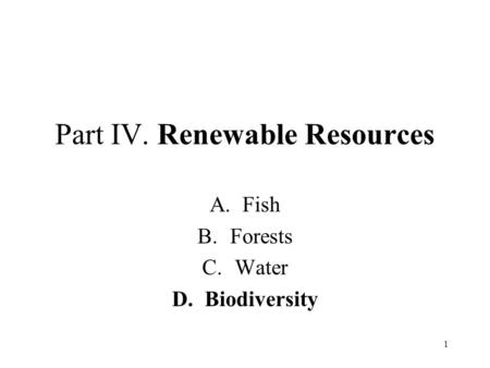 1 Part IV. Renewable Resources A.Fish B.Forests C.Water D.Biodiversity.
