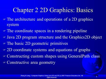 Zhang & Liang, Computer Graphics Using Java 2D and 3D (c) 2007 Pearson Education, Inc. All rights reserved. 1 Chapter 2 2D Graphics: Basics F The architecture.