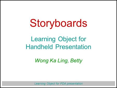 Learning Object for PDA presentation Storyboards Learning Object for Handheld Presentation Wong Ka Ling, Betty.